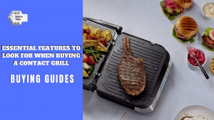 Essential features to look for when buying a contact grill in 2021