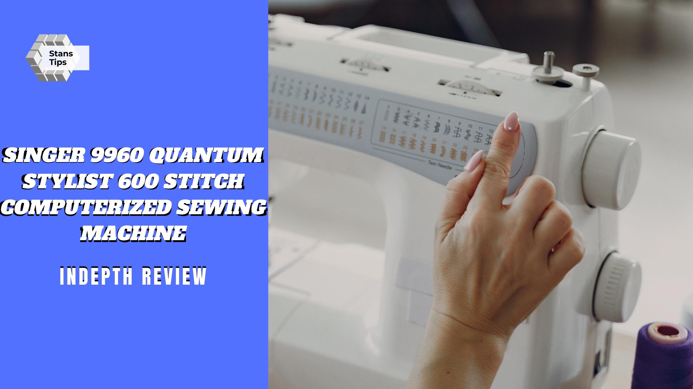 Singer 9960 quantum stylist 600 stitch computerized sewing machine